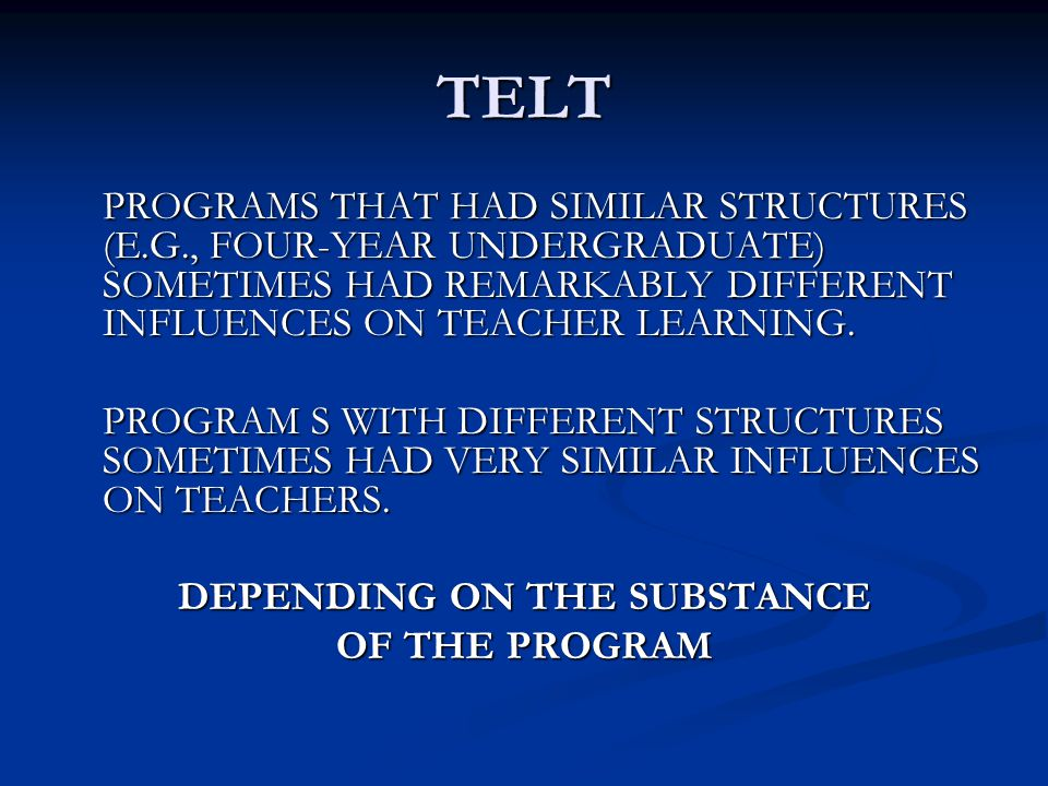 TELT PROGRAMS THAT HAD SIMILAR STRUCTURES (E.G., FOUR-YEAR UNDERGRADUATE) SOMETIMES HAD REMARKABLY DIFFERENT INFLUENCES ON TEACHER LEARNING. PROGRAM S