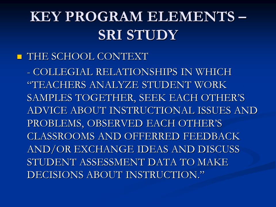 KEY PROGRAM ELEMENTS – SRI STUDY THE SCHOOL CONTEXT THE SCHOOL CONTEXT - COLLEGIAL RELATIONSHIPS IN WHICH TEACHERS ANALYZE STUDENT WORK SAMPLES TOGETHER, SEEK EACH OTHER'S ADVICE ABOUT INSTRUCTIONAL ISSUES AND PROBLEMS, OBSERVED EACH OTHER'S CLASSROOMS AND OFFERRED FEEDBACK AND/OR EXCHANGE IDEAS AND DISCUSS STUDENT ASSESSMENT DATA TO MAKE DECISIONS ABOUT INSTRUCTION.