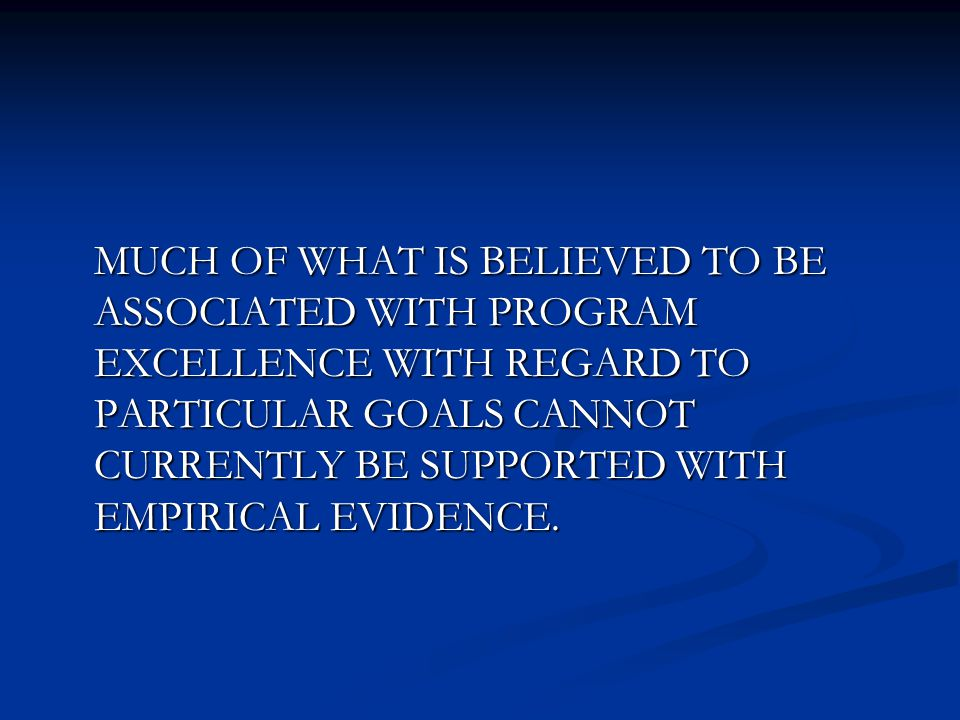 MUCH OF WHAT IS BELIEVED TO BE ASSOCIATED WITH PROGRAM EXCELLENCE WITH REGARD TO PARTICULAR GOALS CANNOT CURRENTLY BE SUPPORTED WITH EMPIRICAL EVIDENC