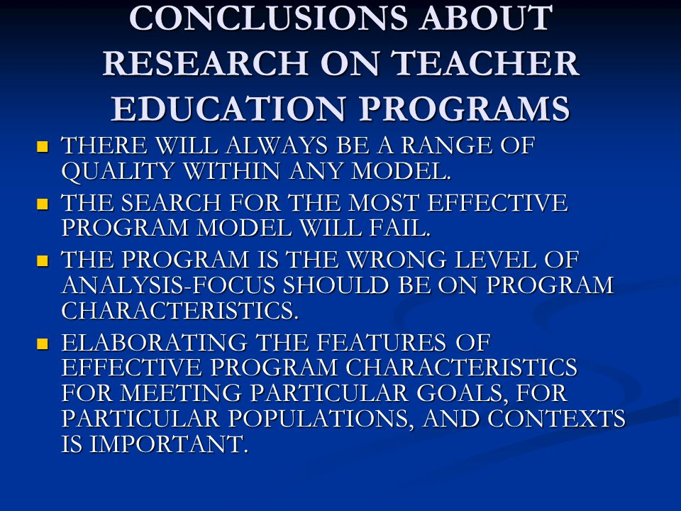 CONCLUSIONS ABOUT RESEARCH ON TEACHER EDUCATION PROGRAMS THERE WILL ALWAYS BE A RANGE OF QUALITY WITHIN ANY MODEL.