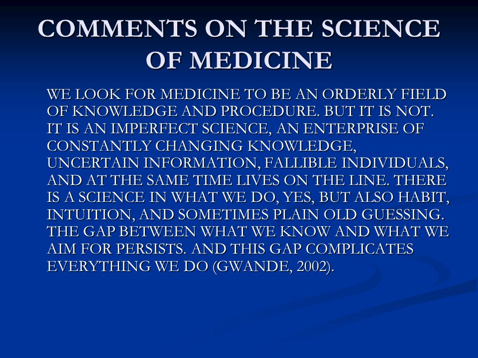 COMMENTS ON THE SCIENCE OF MEDICINE WE LOOK FOR MEDICINE TO BE AN ORDERLY FIELD OF KNOWLEDGE AND PROCEDURE. BUT IT IS NOT. IT IS AN IMPERFECT SCIENCE,