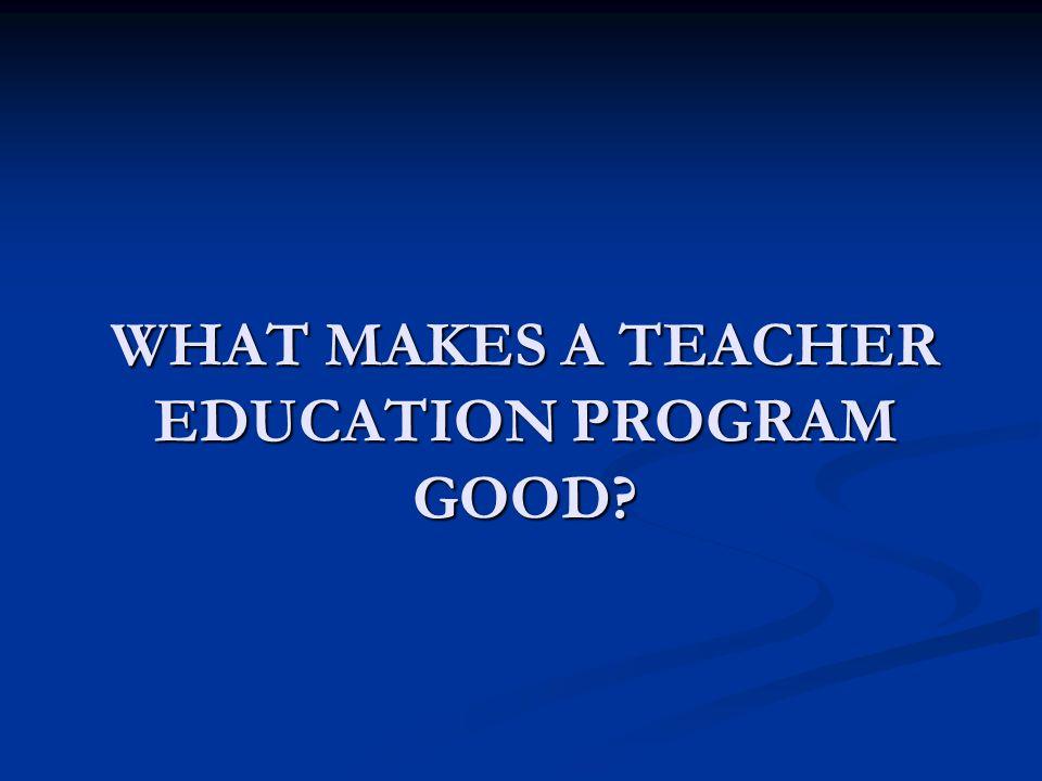 WHAT MAKES A TEACHER EDUCATION PROGRAM GOOD
