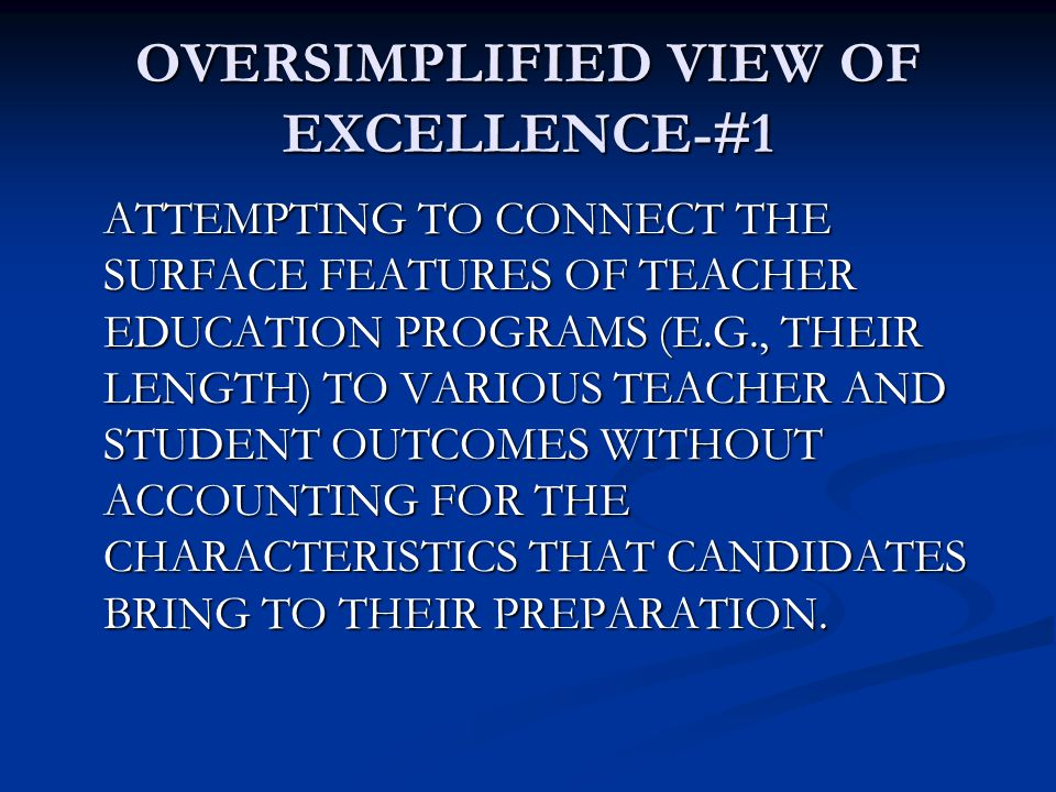 OVERSIMPLIFIED VIEW OF EXCELLENCE-#1 ATTEMPTING TO CONNECT THE SURFACE FEATURES OF TEACHER EDUCATION PROGRAMS (E.G., THEIR LENGTH) TO VARIOUS TEACHER AND STUDENT OUTCOMES WITHOUT ACCOUNTING FOR THE CHARACTERISTICS THAT CANDIDATES BRING TO THEIR PREPARATION.