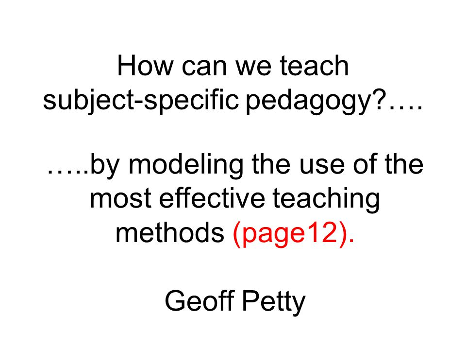 How can we teach subject-specific pedagogy?…. …..by modeling the use of the most effective teaching methods (page12). Geoff Petty