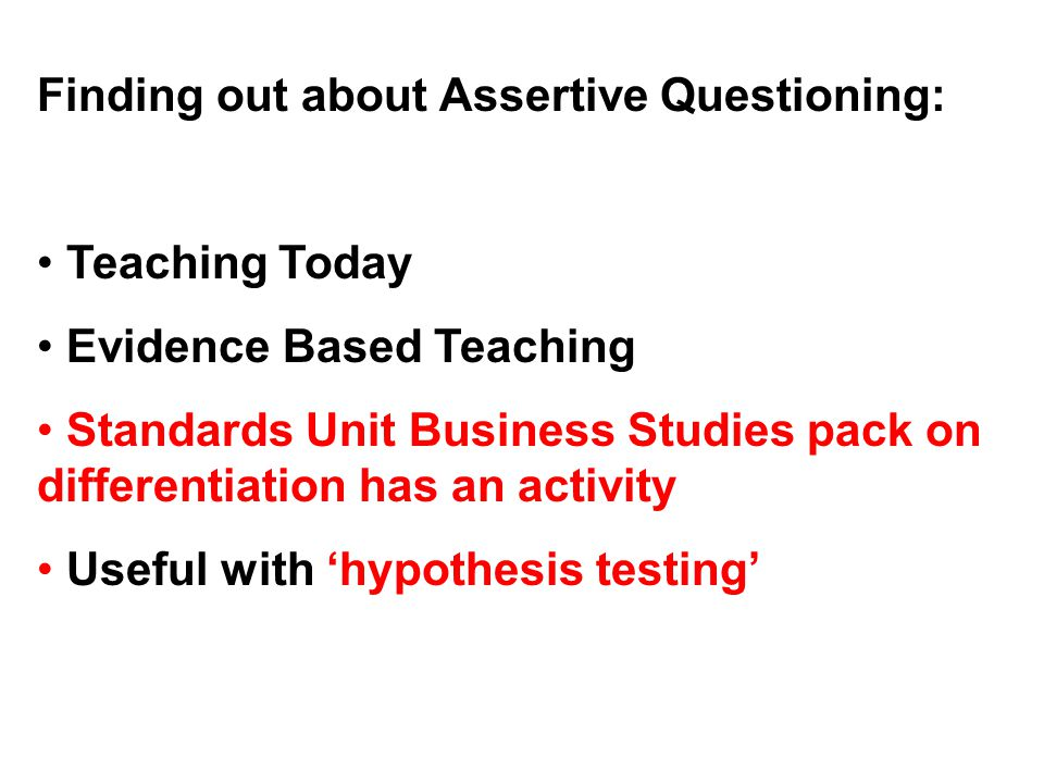 Finding out about Assertive Questioning: Teaching Today Evidence Based Teaching Standards Unit Business Studies pack on differentiation has an activity Useful with 'hypothesis testing'