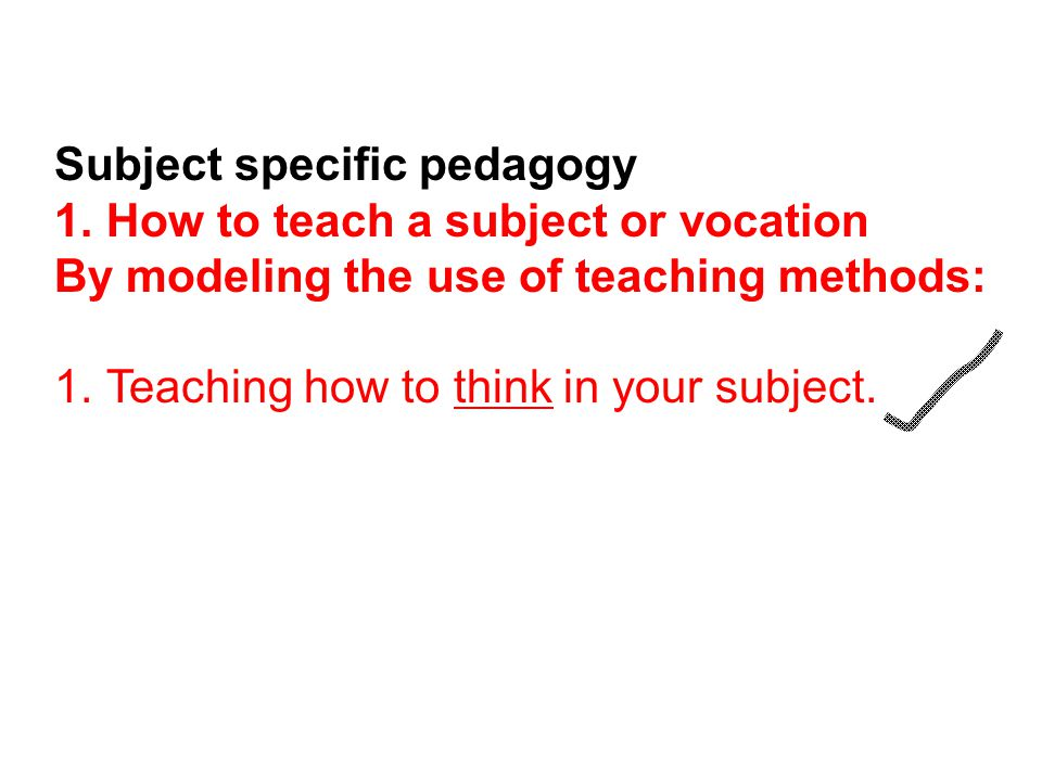 Subject specific pedagogy 1.How to teach a subject or vocation By modeling the use of teaching methods: 1.Teaching how to think in your subject.