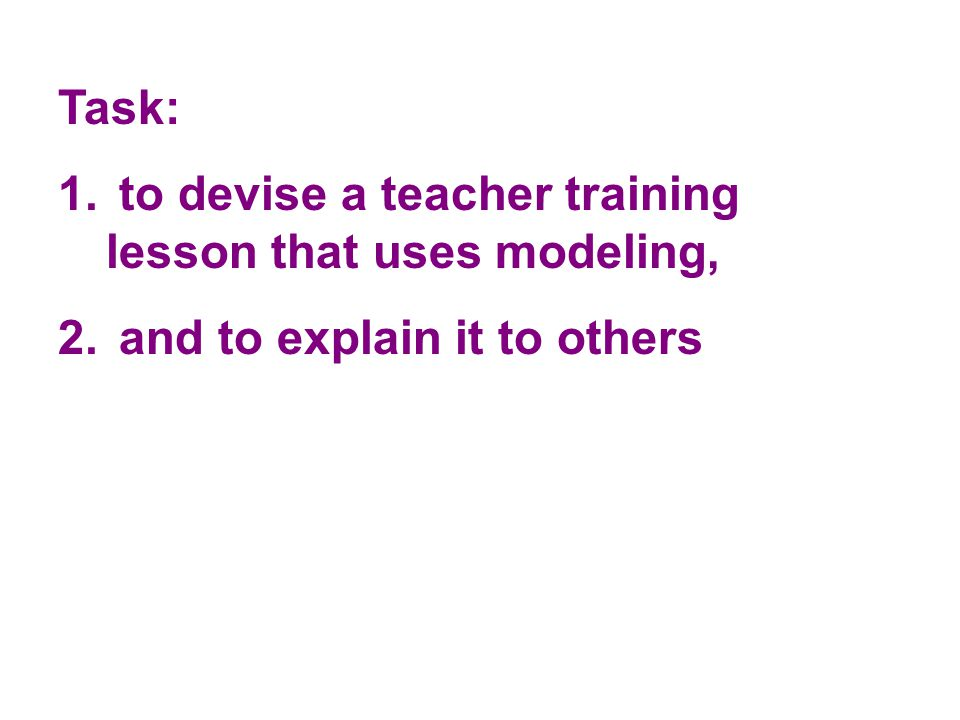 Task: 1. to devise a teacher training lesson that uses modeling, 2. and to explain it to others