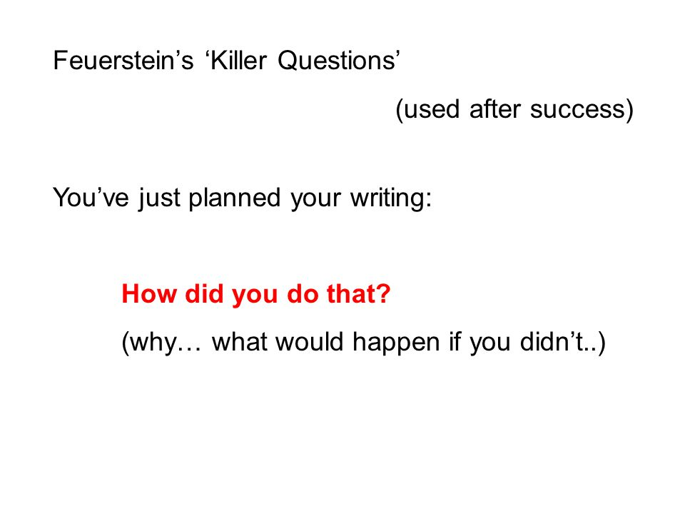 Feuerstein's 'Killer Questions' (used after success) You've just planned your writing: How did you do that? (why… what would happen if you didn't..)