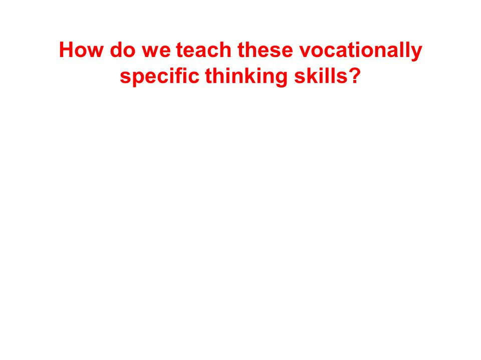 How do we teach these vocationally specific thinking skills?