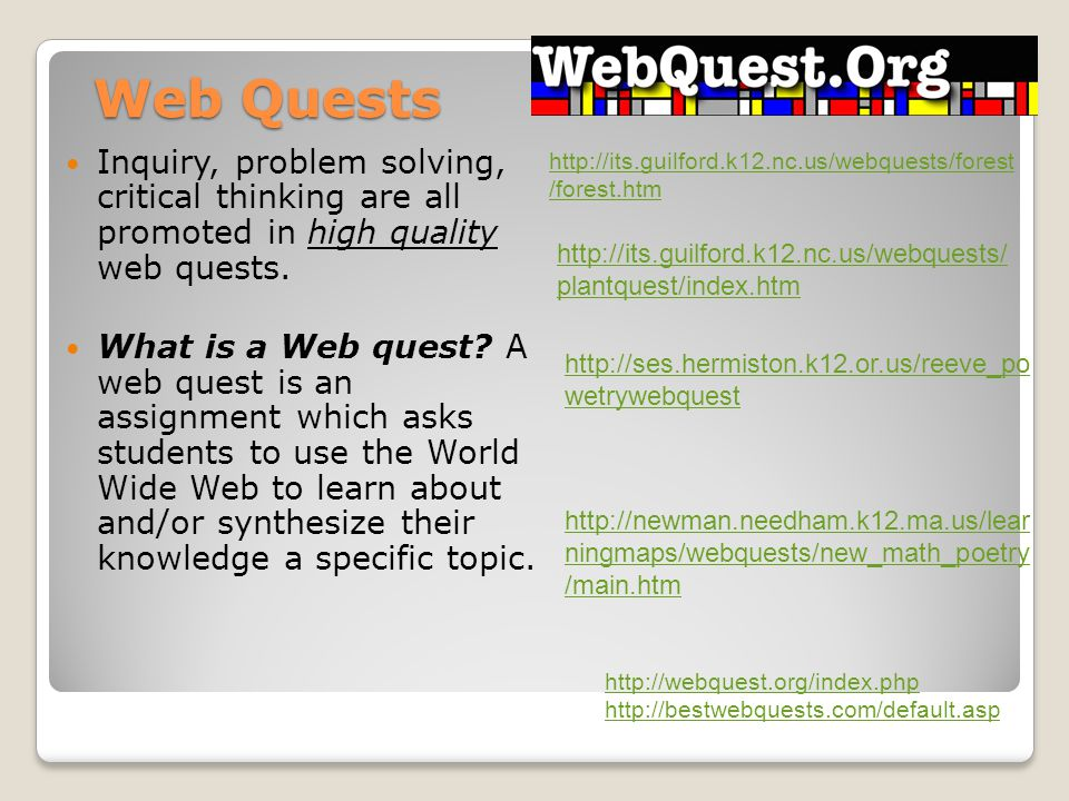 Web Quests Inquiry, problem solving, critical thinking are all promoted in high quality web quests.