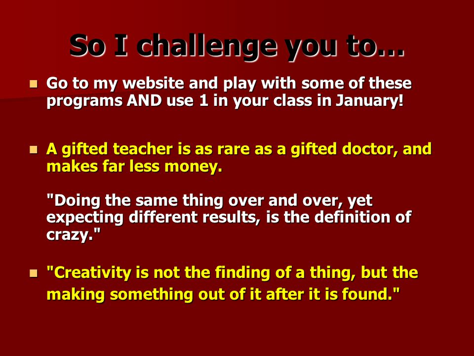 So I challenge you to… Go to my website and play with some of these programs AND use 1 in your class in January.