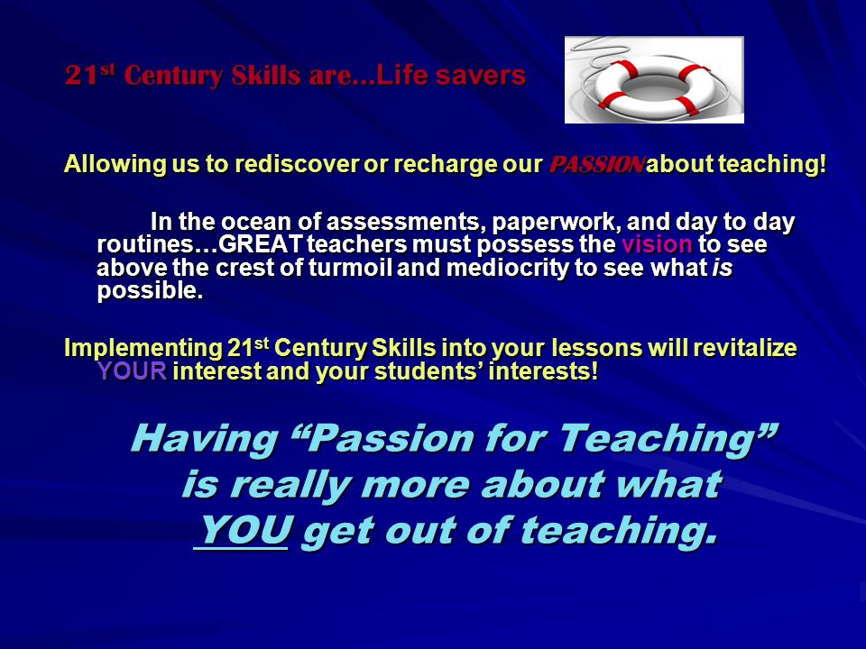 21 st Century Skills are… Life savers Allowing us to rediscover or recharge our PASSION about teaching.