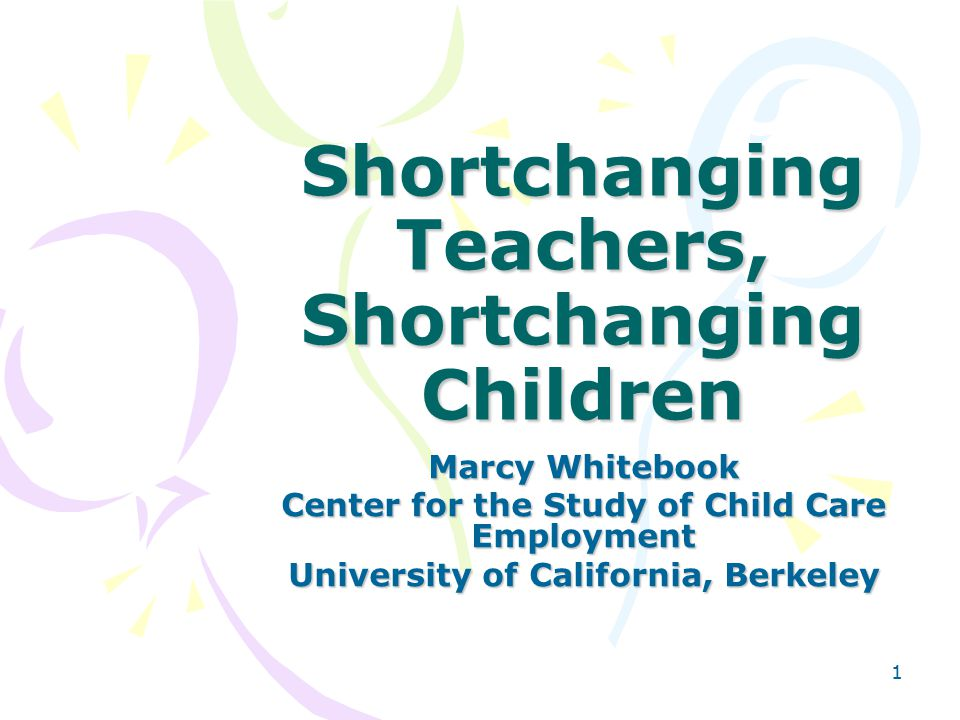 1 Shortchanging Teachers, Shortchanging Children Marcy Whitebook Center for the Study of Child Care Employment University of California, Berkeley