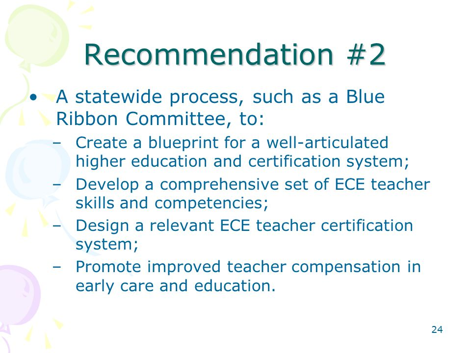 24 Recommendation #2 A statewide process, such as a Blue Ribbon Committee, to: –Create a blueprint for a well-articulated higher education and certification system; –Develop a comprehensive set of ECE teacher skills and competencies; –Design a relevant ECE teacher certification system; –Promote improved teacher compensation in early care and education.