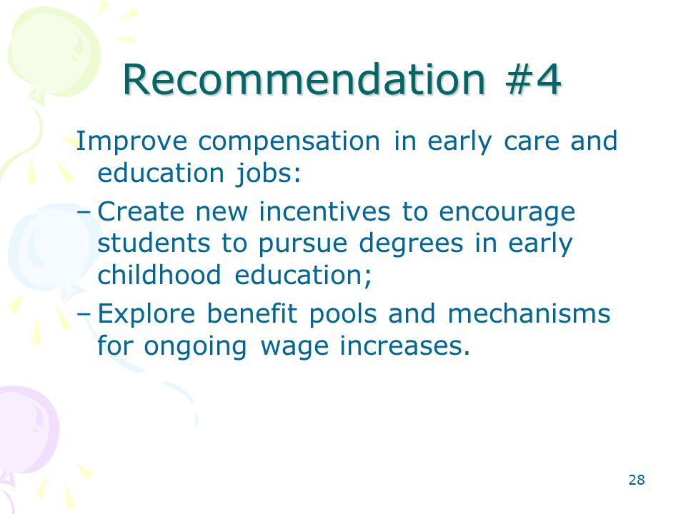 28 Recommendation #4 Improve compensation in early care and education jobs: –Create new incentives to encourage students to pursue degrees in early childhood education; –Explore benefit pools and mechanisms for ongoing wage increases.