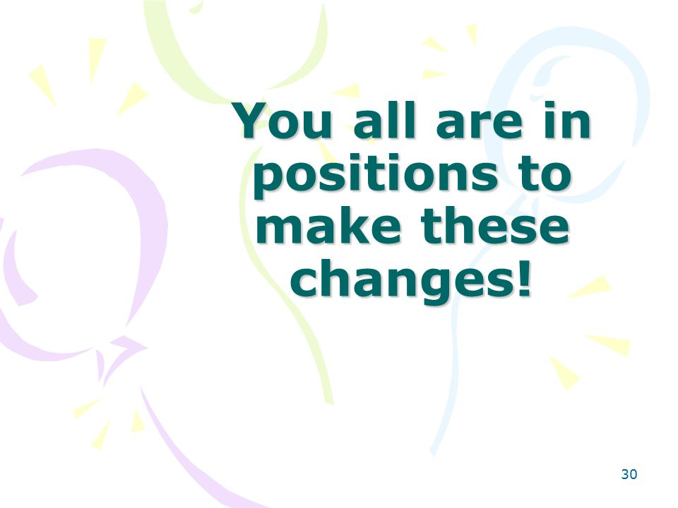 30 You all are in positions to make these changes!