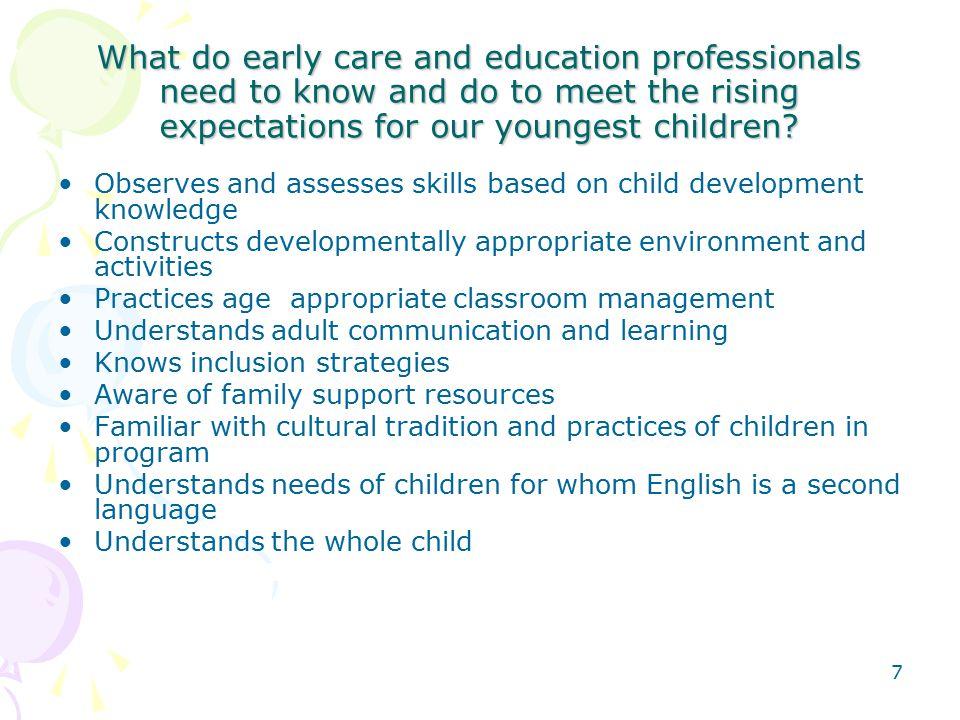 7 What do early care and education professionals need to know and do to meet the rising expectations for our youngest children.