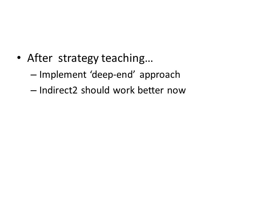 After strategy teaching… – Implement 'deep-end' approach – Indirect2 should work better now