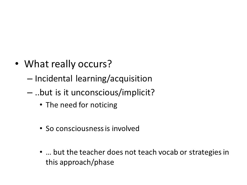 What really occurs.– Incidental learning/acquisition –..but is it unconscious/implicit.