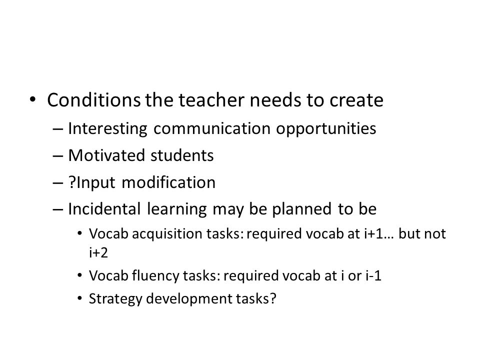 Conditions the teacher needs to create – Interesting communication opportunities – Motivated students – ?Input modification – Incidental learning may be planned to be Vocab acquisition tasks: required vocab at i+1… but not i+2 Vocab fluency tasks: required vocab at i or i-1 Strategy development tasks?