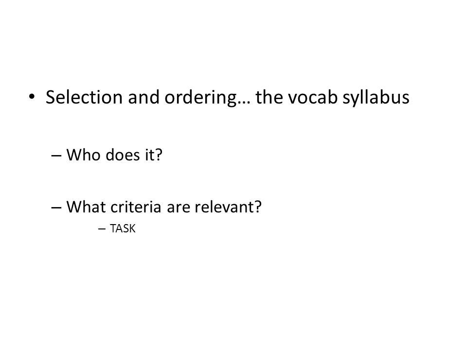 Selection and ordering… the vocab syllabus – Who does it? – What criteria are relevant? – TASK