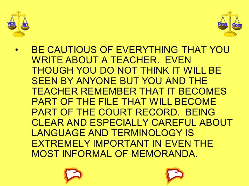BE CAUTIOUS OF EVERYTHING THAT YOU WRITE ABOUT A TEACHER. EVEN THOUGH YOU DO NOT THINK IT WILL BE SEEN BY ANYONE BUT YOU AND THE TEACHER REMEMBER THAT