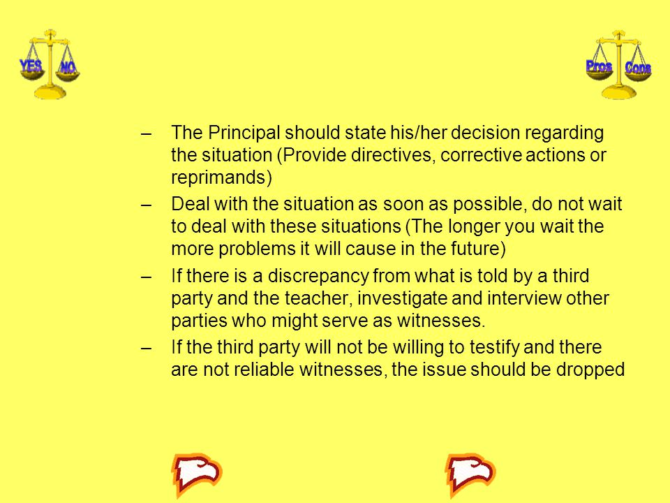 –The Principal should state his/her decision regarding the situation (Provide directives, corrective actions or reprimands) –Deal with the situation a