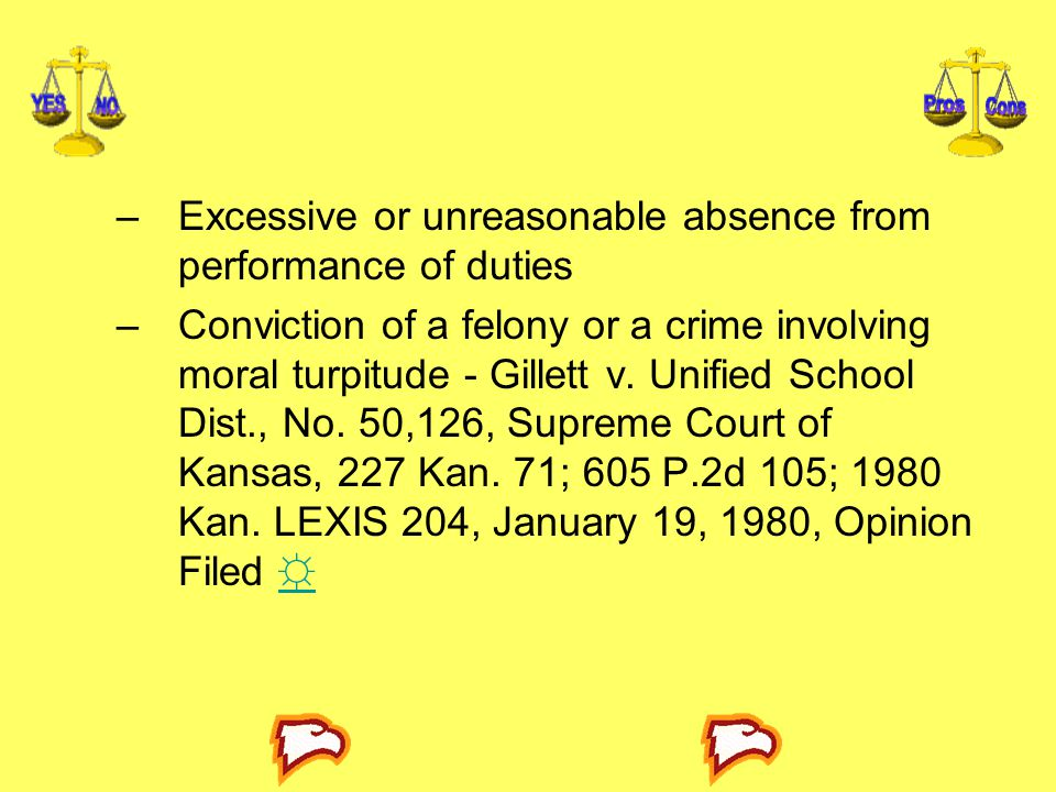 –Excessive or unreasonable absence from performance of duties –Conviction of a felony or a crime involving moral turpitude - Gillett v. Unified School