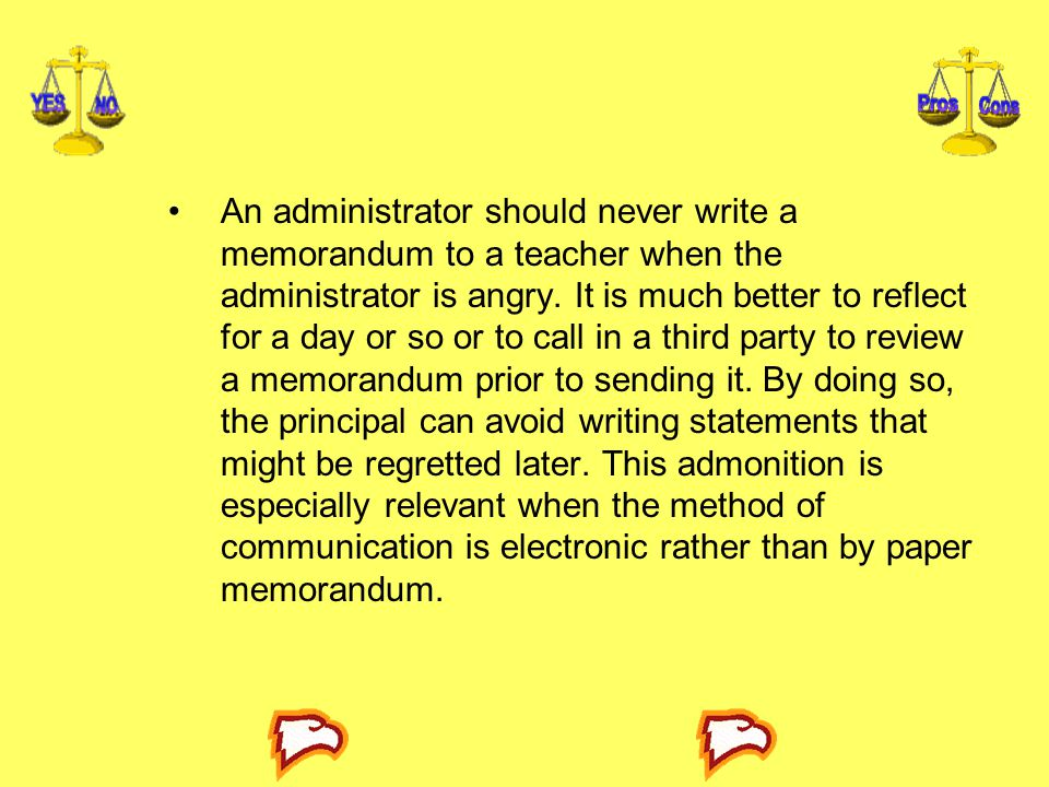 An administrator should never write a memorandum to a teacher when the administrator is angry. It is much better to reflect for a day or so or to call