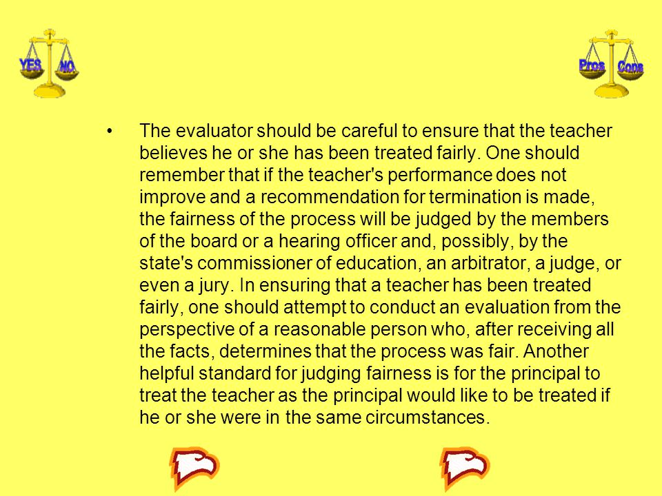 The evaluator should be careful to ensure that the teacher believes he or she has been treated fairly. One should remember that if the teacher's perfo