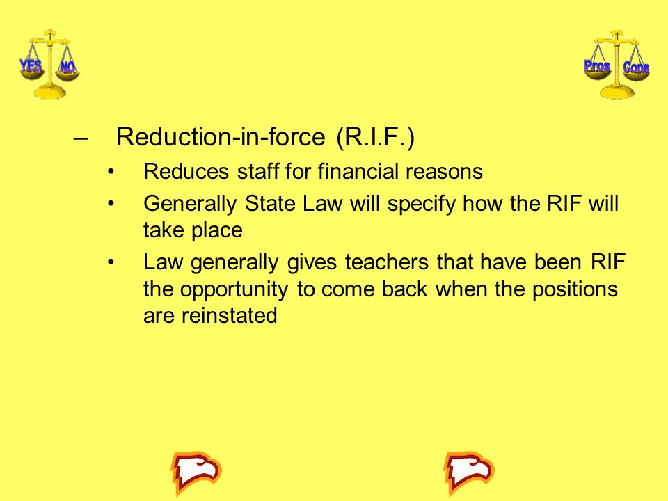 –Reduction-in-force (R.I.F.) Reduces staff for financial reasons Generally State Law will specify how the RIF will take place Law generally gives teac