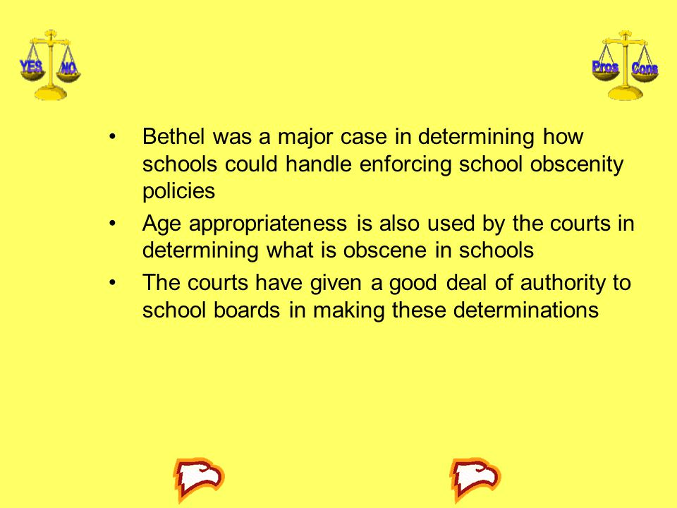 Bethel was a major case in determining how schools could handle enforcing school obscenity policies Age appropriateness is also used by the courts in