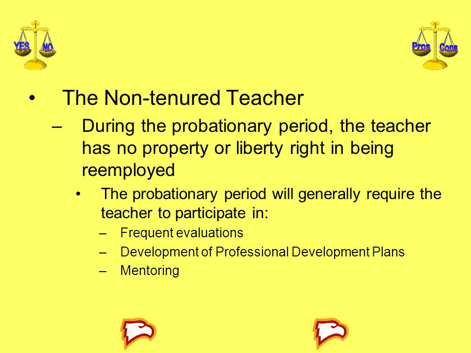 The Non-tenured Teacher –During the probationary period, the teacher has no property or liberty right in being reemployed The probationary period will