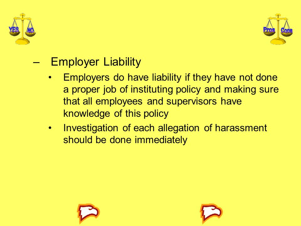 –Employer Liability Employers do have liability if they have not done a proper job of instituting policy and making sure that all employees and superv