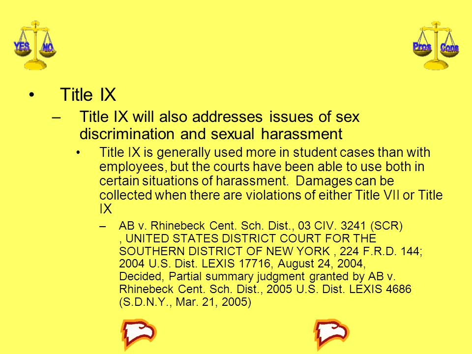 Title IX –Title IX will also addresses issues of sex discrimination and sexual harassment Title IX is generally used more in student cases than with e
