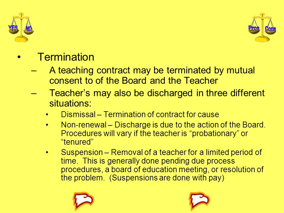 Termination –A teaching contract may be terminated by mutual consent to of the Board and the Teacher –Teacher's may also be discharged in three differ