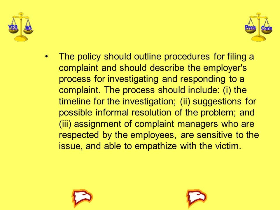 The policy should outline procedures for filing a complaint and should describe the employer's process for investigating and responding to a complaint