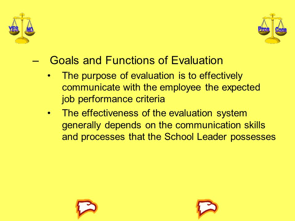 –Goals and Functions of Evaluation The purpose of evaluation is to effectively communicate with the employee the expected job performance criteria The
