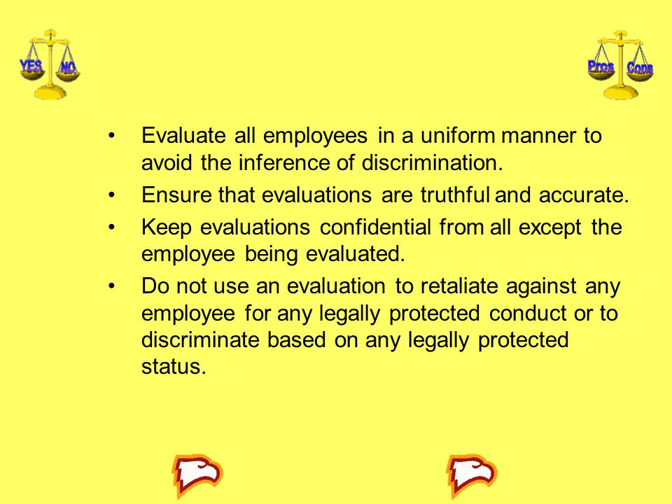 Evaluate all employees in a uniform manner to avoid the inference of discrimination. Ensure that evaluations are truthful and accurate. Keep evaluatio