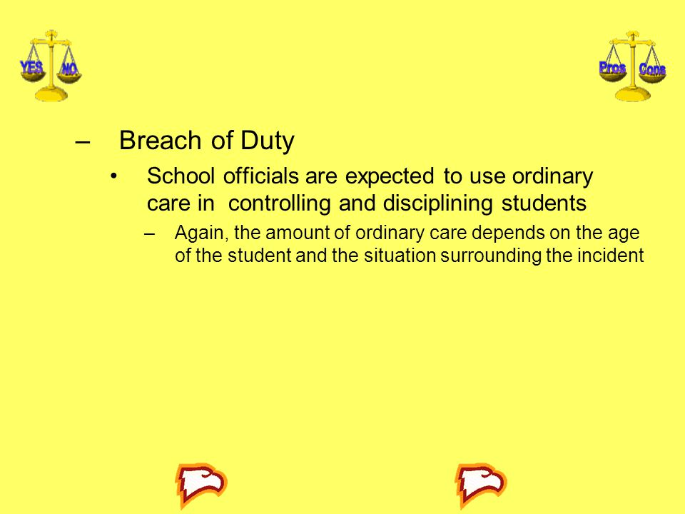 –Breach of Duty School officials are expected to use ordinary care in controlling and disciplining students –Again, the amount of ordinary care depend