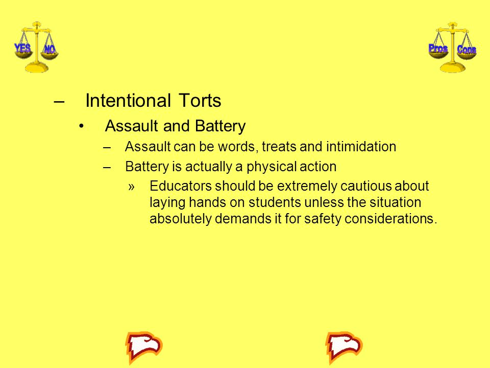 –Intentional Torts Assault and Battery –Assault can be words, treats and intimidation –Battery is actually a physical action »Educators should be extr