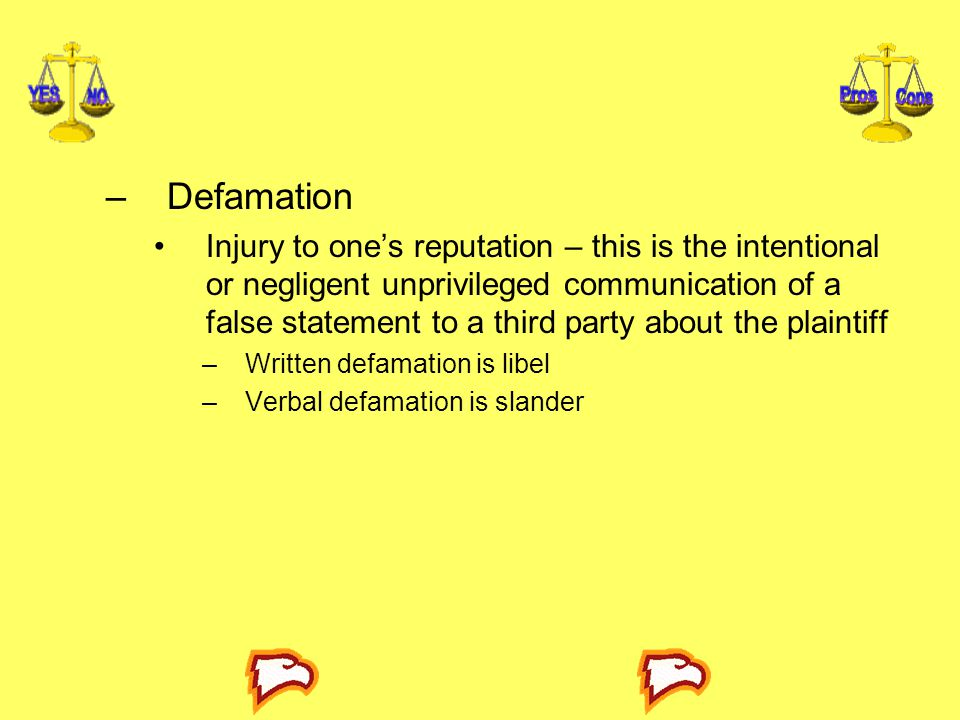 –Defamation Injury to one's reputation – this is the intentional or negligent unprivileged communication of a false statement to a third party about t