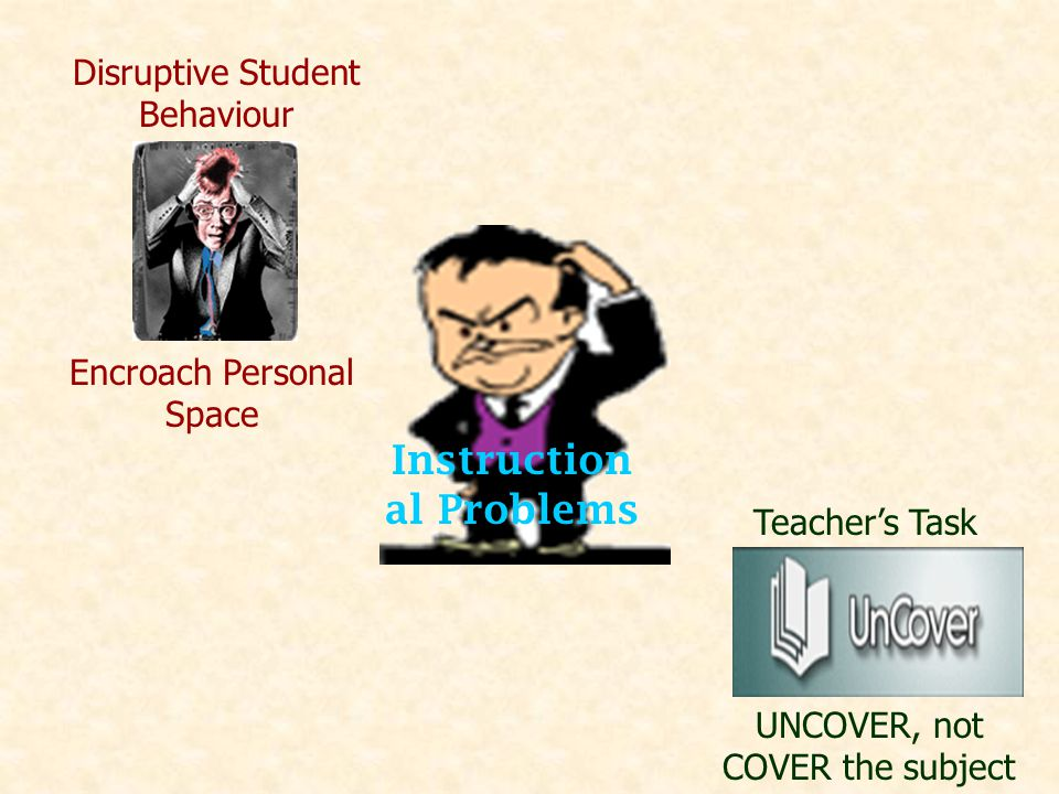 Instruction al Problems Disruptive Student Behaviour Encroach Personal Space Teacher's Task UNCOVER, not COVER the subject