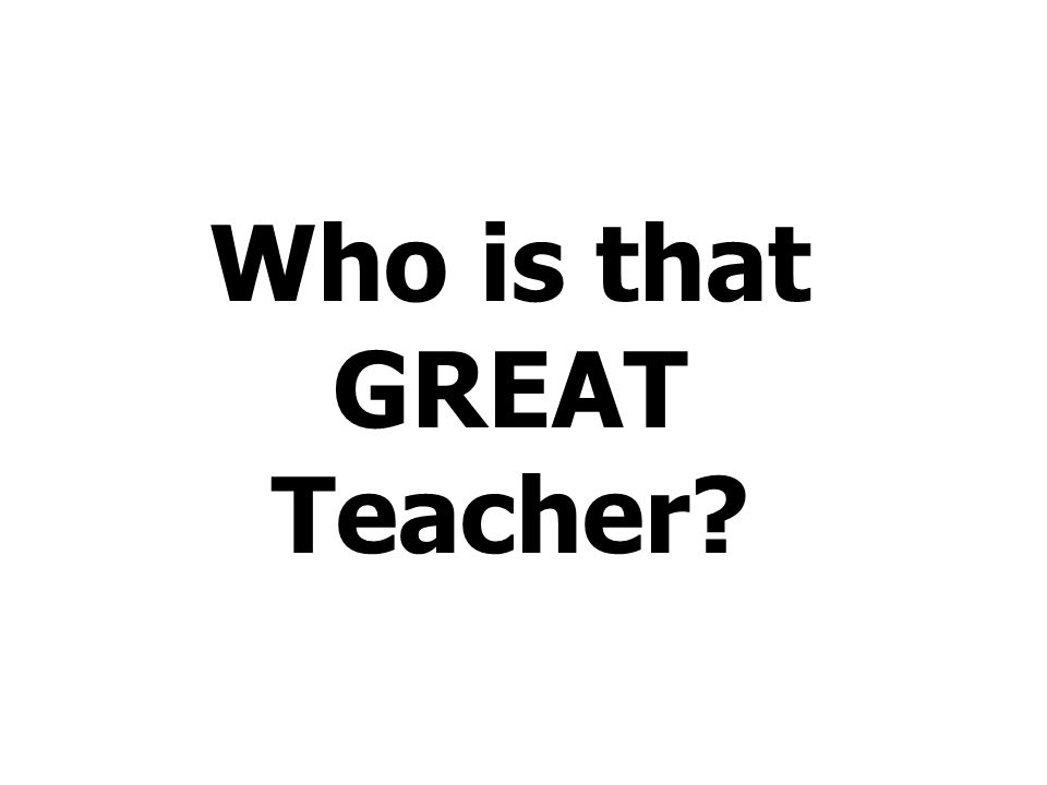 Who is that GREAT Teacher?