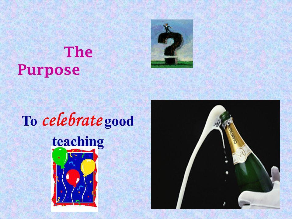 To celebrate good teaching The Purpose