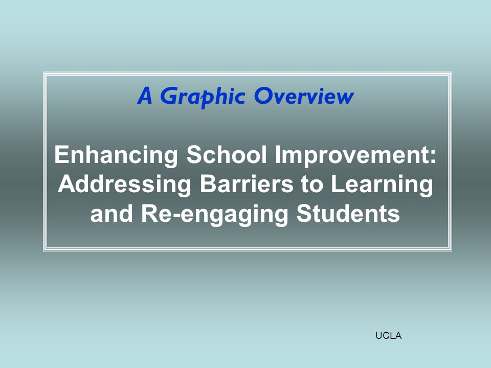 UCLA A Graphic Overview Enhancing School Improvement: Addressing Barriers to Learning and Re-engaging Students