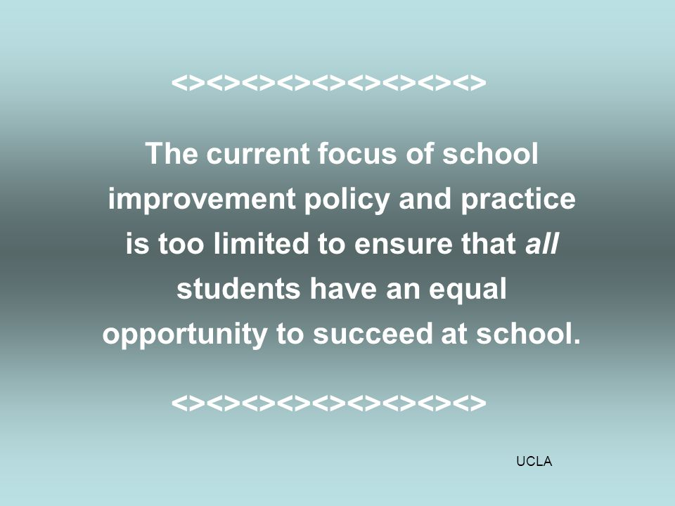 UCLA <><><><><><><><><> The current focus of school improvement policy and practice is too limited to ensure that all students have an equal opportunity to succeed at school.