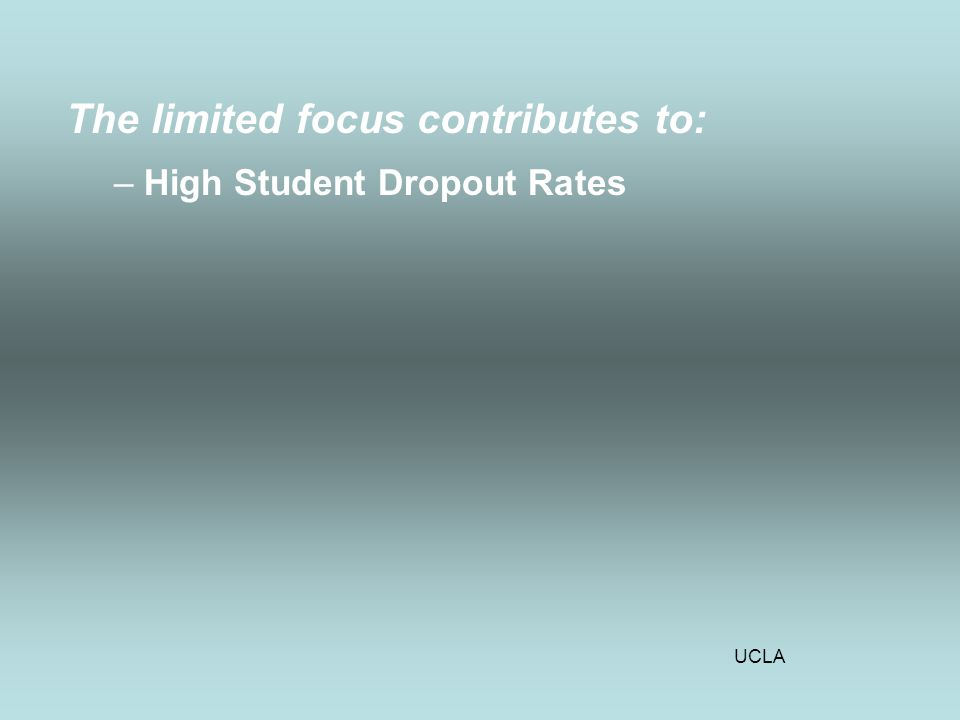 UCLA The limited focus contributes to: –High Student Dropout Rates
