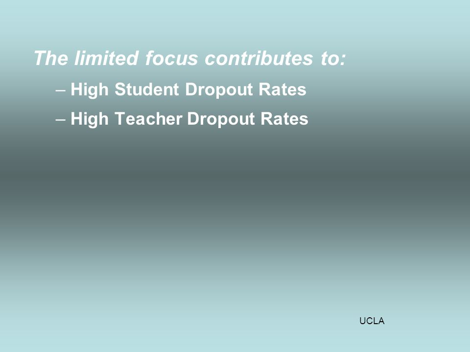 UCLA The limited focus contributes to: –High Student Dropout Rates –High Teacher Dropout Rates