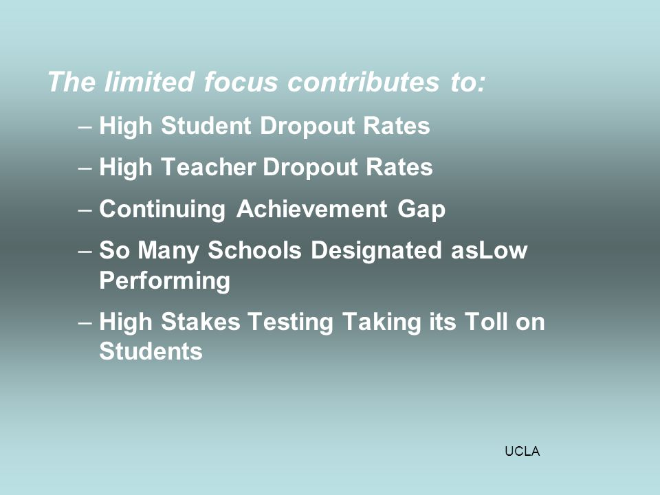 UCLA The limited focus contributes to: –High Student Dropout Rates –High Teacher Dropout Rates –Continuing Achievement Gap –So Many Schools Designated asLow Performing –High Stakes Testing Taking its Toll on Students
